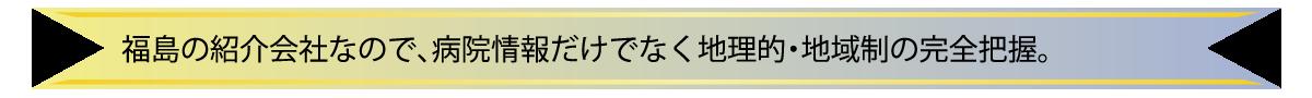 福島の紹介会社なので病院情報だけでなく地理的・地域制の完全把握。