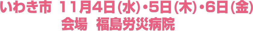 いわき市11月4日(水)・5日(木)・6日(金)会場:福島労災病院